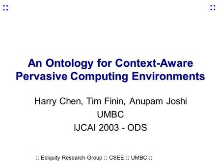 :: Ebiquity Research Group :: CSEE :: UMBC :: :: :: An Ontology for Context-Aware Pervasive Computing Environments Harry Chen, Tim Finin, Anupam Joshi.