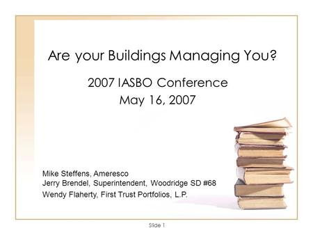Slide 1 Are your Buildings Managing You? 2007 IASBO Conference May 16, 2007 Mike Steffens, Ameresco Jerry Brendel, Superintendent, Woodridge SD #68 Wendy.