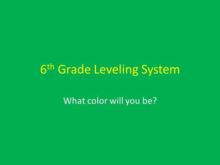 6 th Grade Leveling System What color will you be?