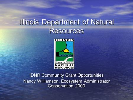 Illinois Department of Natural Resources IDNR Community Grant Opportunities Nancy Williamson, Ecosystem Administrator Conservation 2000 IDNR Community.