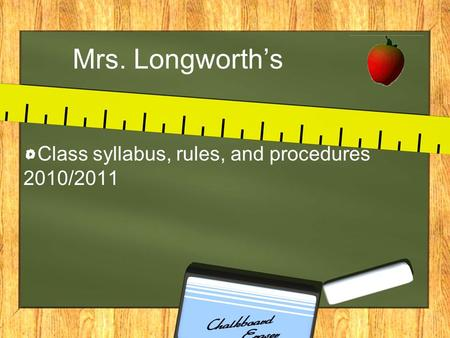 Mrs. Longworth's Class syllabus, rules, and procedures 2010/2011.