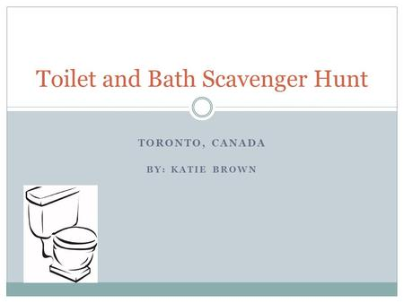 TORONTO, CANADA BY: KATIE BROWN Toilet and Bath Scavenger Hunt.