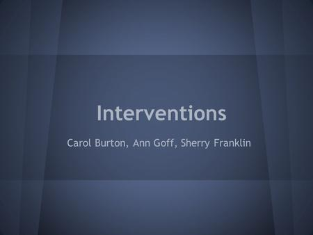 Interventions Carol Burton, Ann Goff, Sherry Franklin.