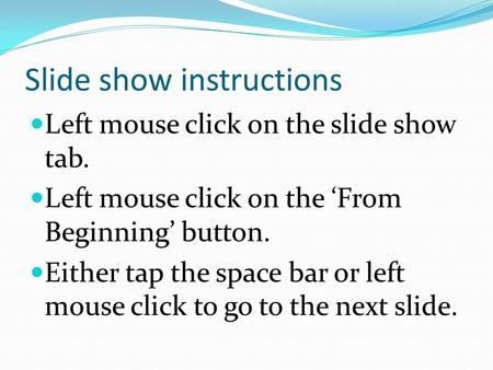 Slide show instructions Left mouse click on the slide show tab. Left mouse click on the 'From Beginning' button. Either tap the space bar or left mouse.