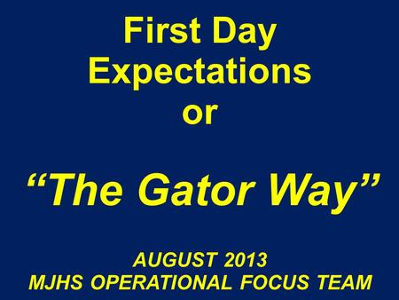 "First Day Expectations or ""The Gator Way"" AUGUST 2013 MJHS OPERATIONAL FOCUS TEAM."