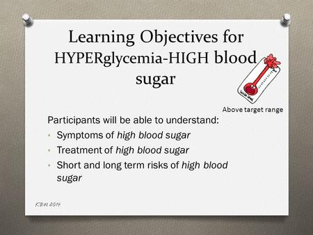 Learning Objectives for HYPERglycemia-HIGH blood sugar Participants will be able to understand: Symptoms of high blood sugar Treatment of high blood sugar.