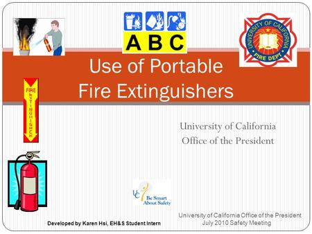 University of California Office of the President University of California Office of the President July 2010 Safety Meeting Use of Portable Fire Extinguishers.