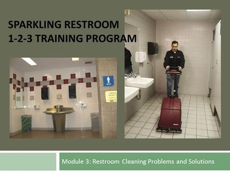 Module 3: Restroom Cleaning Problems and Solutions SPARKLING RESTROOM 1-2-3 TRAINING PROGRAM.