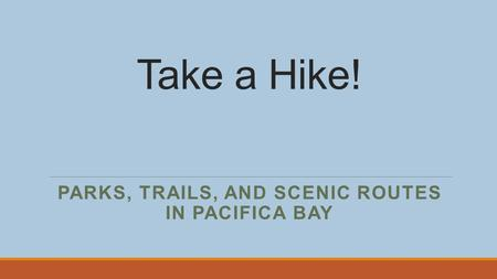Take a Hike! PARKS, TRAILS, AND SCENIC ROUTES IN PACIFICA BAY.