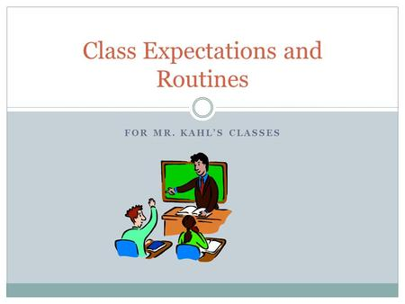 FOR MR. KAHL'S CLASSES Class Expectations and Routines.