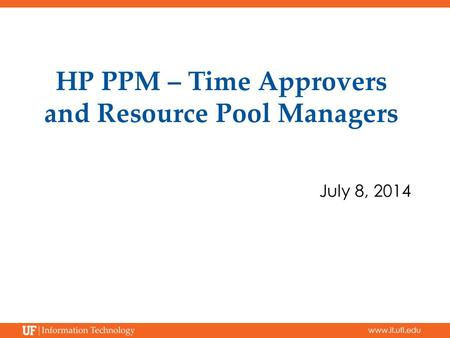 Www.it.ufl.edu HP PPM – Time Approvers and Resource Pool Managers July 8, 2014.