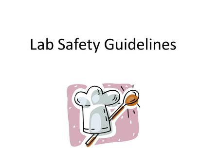 Lab Safety Guidelines. Hand Sanitation is Essential Wash your hands anytime you start cooking, change kitchen jobs, need to put on gloves, use the restroom,