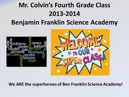 Mr. Colvin's Fourth Grade Class 2013-2014 Benjamin Franklin Science Academy We ARE the superheroes of Ben Franklin Science Academy!