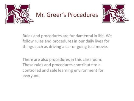 Mr. Greer's Procedures Rules and procedures are fundamental in life. We follow rules and procedures in our daily lives for things such as driving a car.
