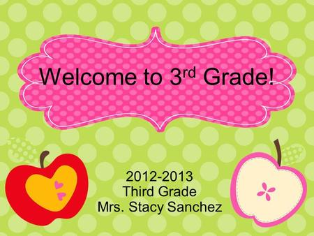 Welcome to 3 rd Grade! 2012-2013 Third Grade Mrs. Stacy Sanchez.