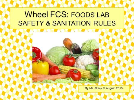 Wheel FCS: FOODS LAB SAFETY & SANITATION RULES By Ms. Black © August 2013.