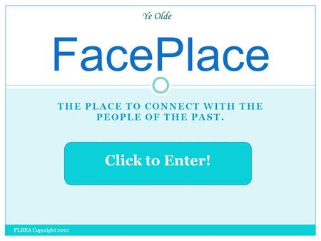 THE PLACE TO CONNECT WITH THE PEOPLE OF THE PAST. FacePlace Ye Olde Click to Enter! FLREA Copyright 2012.