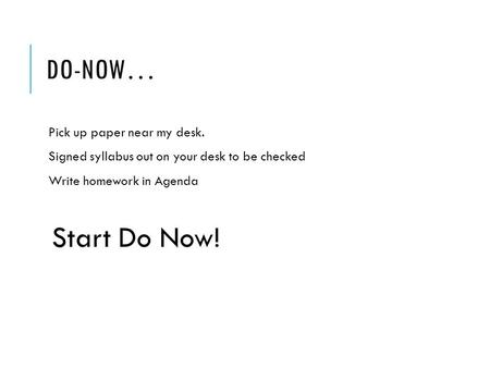 DO-NOW… Pick up paper near my desk. Signed syllabus out on your desk to be checked Write homework in Agenda Start Do Now!