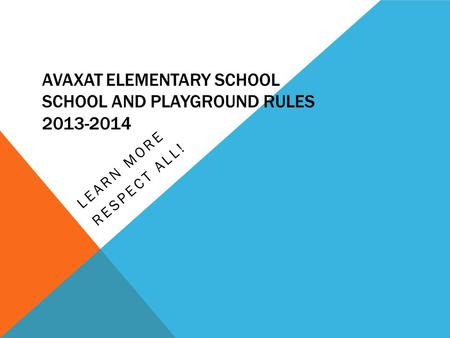 AVAXAT ELEMENTARY SCHOOL SCHOOL AND PLAYGROUND RULES 2013-2014 LEARN MORE RESPECT ALL!