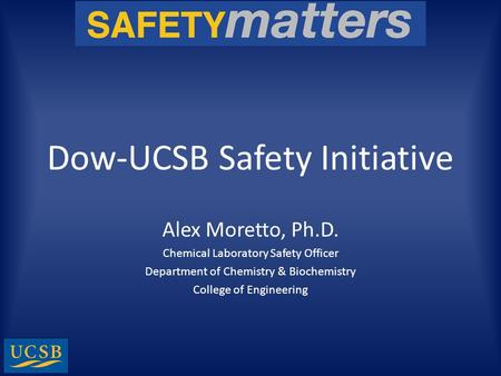 Dow-UCSB Safety Initiative Alex Moretto, Ph.D. Chemical Laboratory Safety Officer Department of Chemistry & Biochemistry College of Engineering.