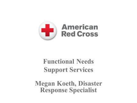 Functional Needs Support Services Megan Koeth, Disaster Response Specialist.