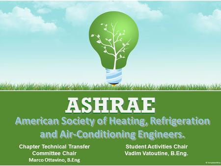 ASHRAEASHRAE American Society of Heating, Refrigeration and Air-Conditioning Engineers. Chapter Technical Transfer Committee Chair Marco Ottavino, B.Eng.