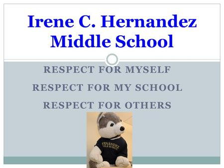 RESPECT FOR MYSELF RESPECT FOR MY SCHOOL RESPECT FOR OTHERS Irene C. Hernandez Middle School.