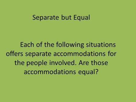 Separate but Equal Each of the following situations offers separate accommodations for the people involved. Are those accommodations equal?