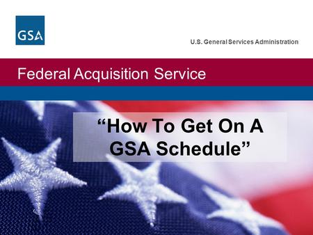 "Federal Acquisition Service U.S. General Services Administration ""How To Get On A GSA Schedule"""
