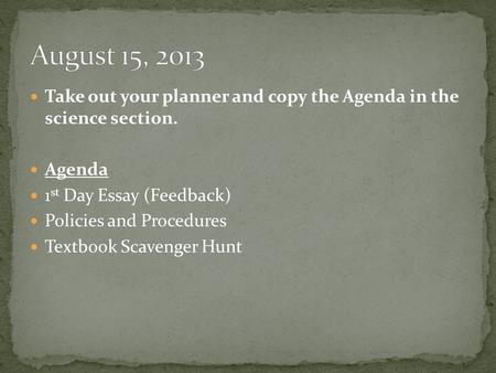 Take out your planner and copy the Agenda in the science section. Agenda 1 st Day Essay (Feedback) Policies and Procedures Textbook Scavenger Hunt.