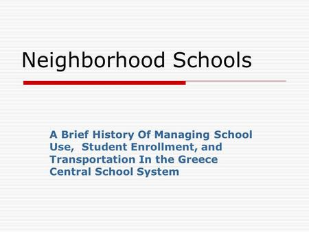 Neighborhood Schools A Brief History Of Managing School Use, Student Enrollment, and Transportation In the Greece Central School System.