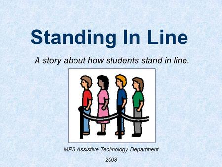 Standing In Line A story about how students stand in line. MPS Assistive Technology Department 2008.