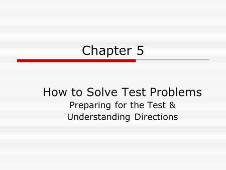 Chapter 5 How to Solve Test Problems Preparing for the Test & Understanding Directions.