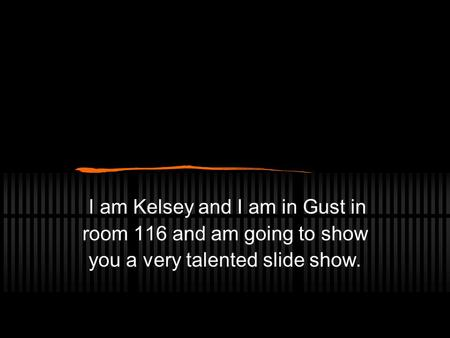 I am Kelsey and I am in Gust in room 116 and am going to show you a very talented slide show.