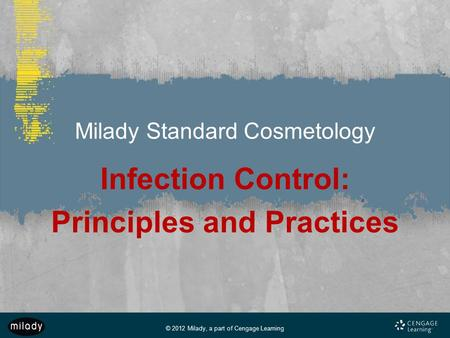 © 2012 Milady, a part of Cengage Learning Milady Standard Cosmetology Infection Control: Principles and Practices.