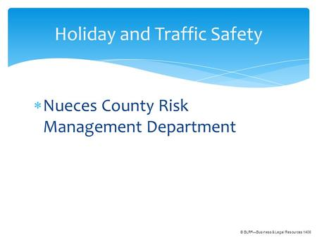 © BLR ® —Business & Legal Resources 1406  Nueces County Risk Management Department Holiday and Traffic Safety.