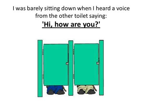 I was barely sitting down when I heard a voice from the other toilet saying: 'Hi, how are you?'
