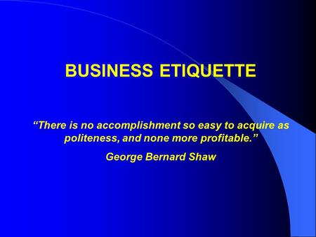 "BUSINESS <strong>ETIQUETTE</strong> ""There is no accomplishment so easy to acquire as politeness, and none more profitable."" George Bernard Shaw."
