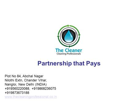 Partnership that Pays Plot No 84, Abchal Nagar Nilothi Extn, Chander Vihar, Nangloi, New Delhi (INDIA) +919560220088, +919868236075 +919873673188 www.thecleaningprofessional.co.in.