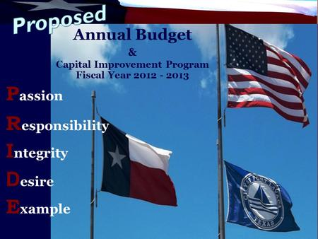 Annual Budget & Capital Improvement Program Fiscal Year 2012 - 2013 R esponsibility P assion I ntegrity D esire E xample.