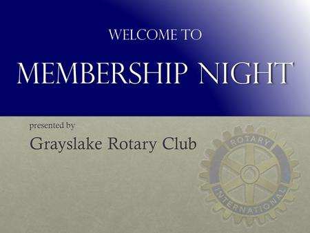 Membership Night presented by Grayslake Rotary Club Welcome to.