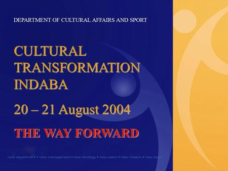 DEPARTMENT OF CULTURAL AFFAIRS AND SPORT CULTURAL TRANSFORMATION INDABA 20 – 21 August 2004 THE WAY FORWARD.