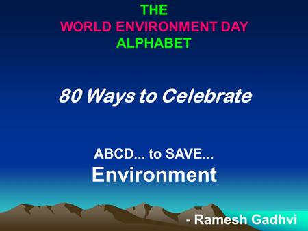 THE WORLD ENVIRONMENT DAY ALPHABET 80 Ways to Celebrate ABCD... to SAVE... Environment - Ramesh Gadhvi.