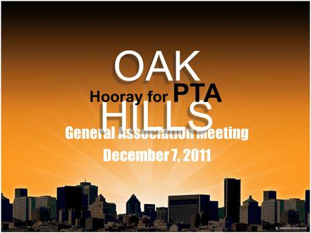 General Association Meeting December 7, 2011 OAK HILLS Hooray for PTA.