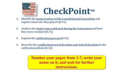 CheckPoint ™ Number your paper from 1-7, write your name on it, and wait for further instructions. 1.Identify the major leaders of the Constitutional Convention.