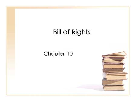 Bill of Rights Chapter 10. I. Creating the Bill of Rights A.Ratification of Constitution 1.1789 – 1 st presidential election a)President – George Washington.