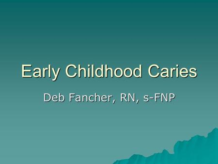 Early Childhood Caries Deb Fancher, RN, s-FNP. Who? WHO? A merican Indians (AI) Alaska Natives (AN) Children in these populations < 6 years old.