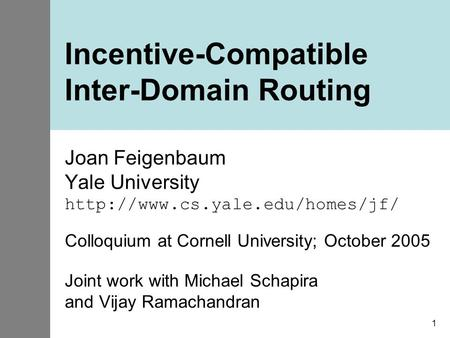 1 Incentive-Compatible Inter-Domain Routing Joan Feigenbaum Yale University  Colloquium at Cornell University; October.