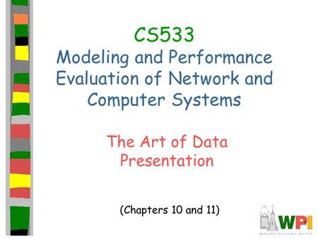 1 CS533 Modeling and Performance Evaluation of Network and Computer Systems The Art of Data Presentation (Chapters 10 and 11)