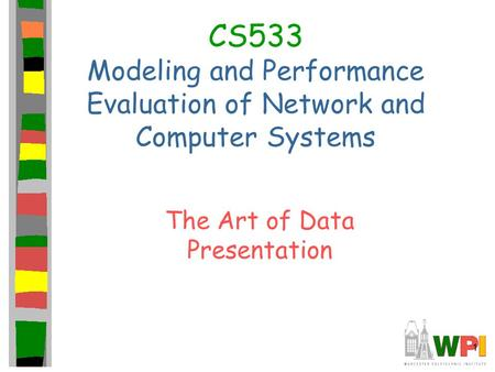 1 CS533 Modeling and Performance Evaluation of Network and Computer Systems The Art of Data Presentation.